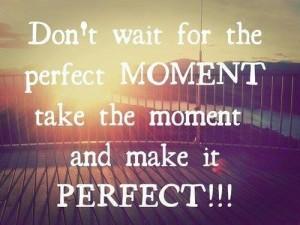 don wait for the perfekt momemt